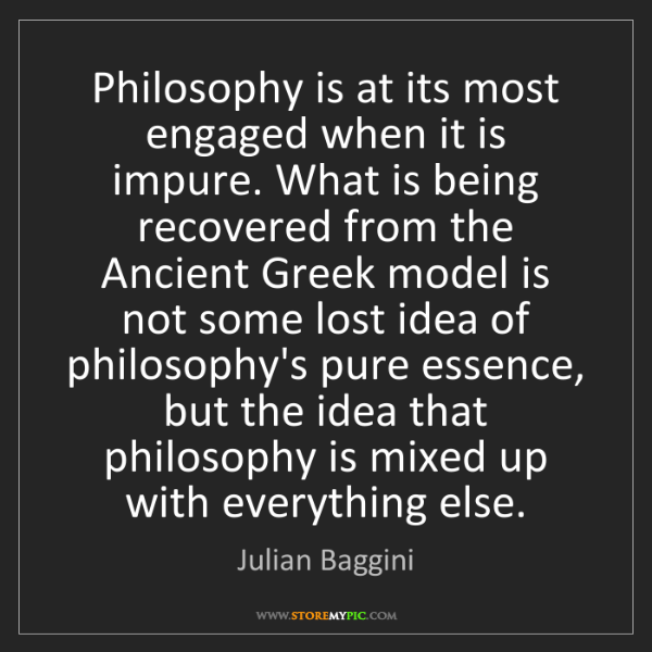 Julian Baggini: Philosophy is at its most engaged when it is impure....