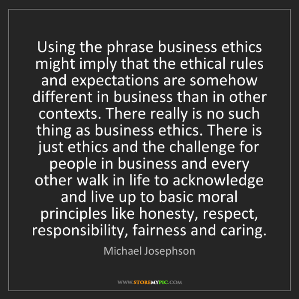 Michael Josephson: Using the phrase business ethics might imply that the...