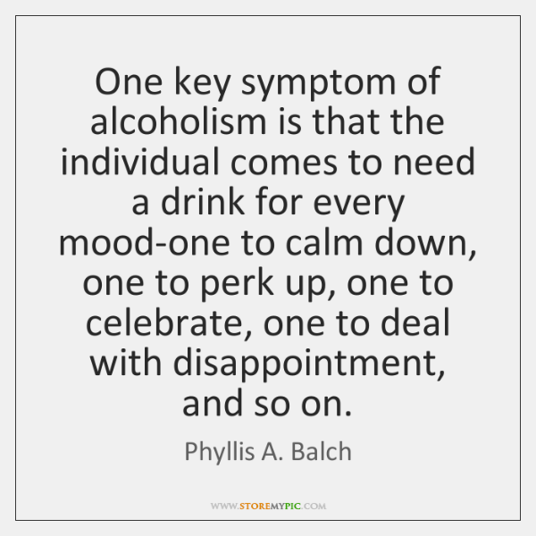One key symptom of alcoholism is that the individual comes to need ...