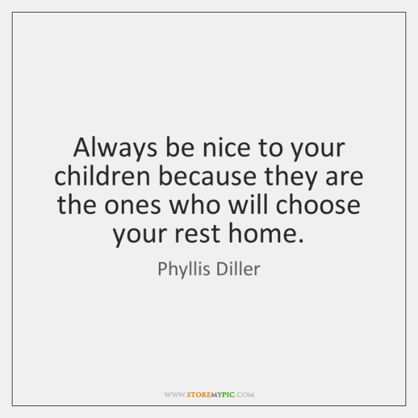 Always be nice to your children because they are the ones who ...
