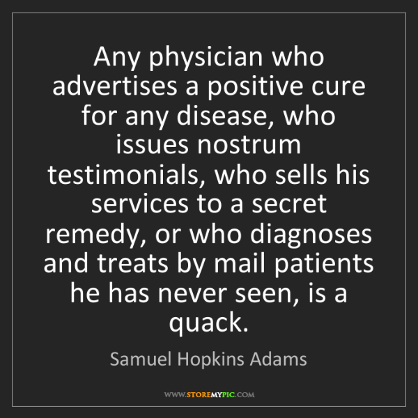 Samuel Hopkins Adams: Any physician who advertises a positive cure for any...
