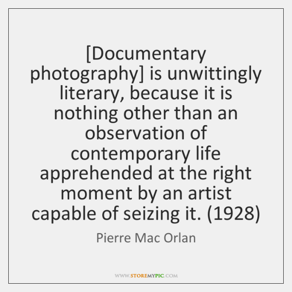 [Documentary photography] is unwittingly literary, because it is nothing other than an ...