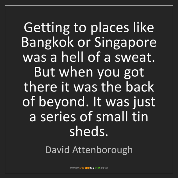 David Attenborough: Getting to places like Bangkok or Singapore was a hell...