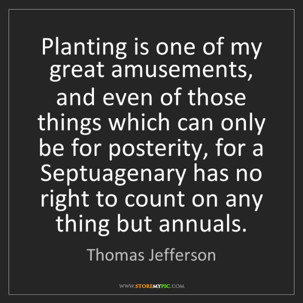 Thomas Jefferson: Planting is one of my great amusements, and even of those...