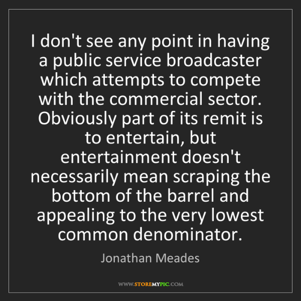 Jonathan Meades: I don't see any point in having a public service broadcaster...