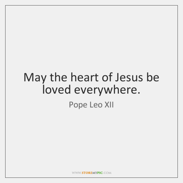 May the heart of Jesus be loved everywhere.