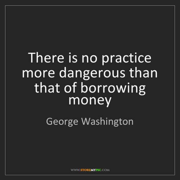 George Washington: There is no practice more dangerous than that of borrowing...