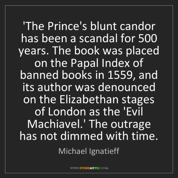 Michael Ignatieff: 'The Prince's blunt candor has been a scandal for 500...