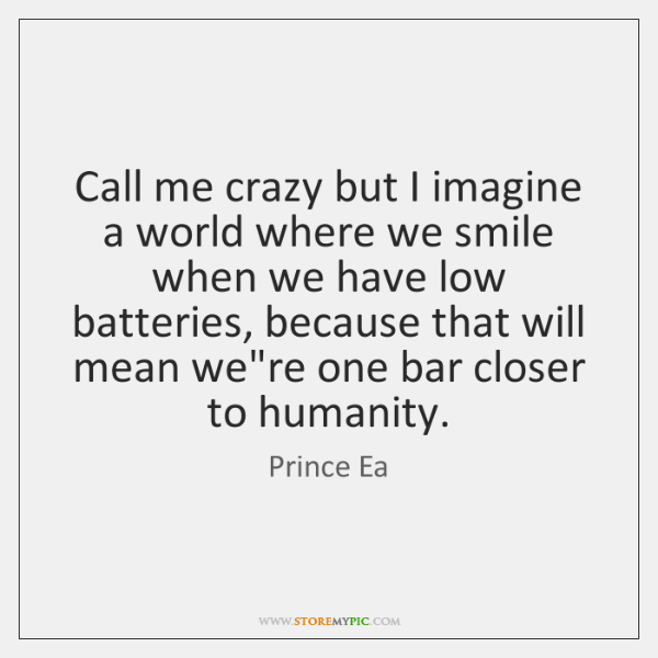 Call me crazy but I imagine a world where we smile when ...