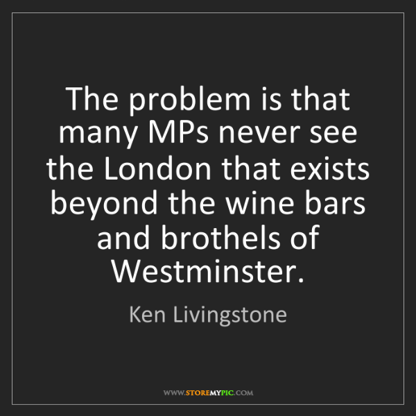 Ken Livingstone: The problem is that many MPs never see the London that...