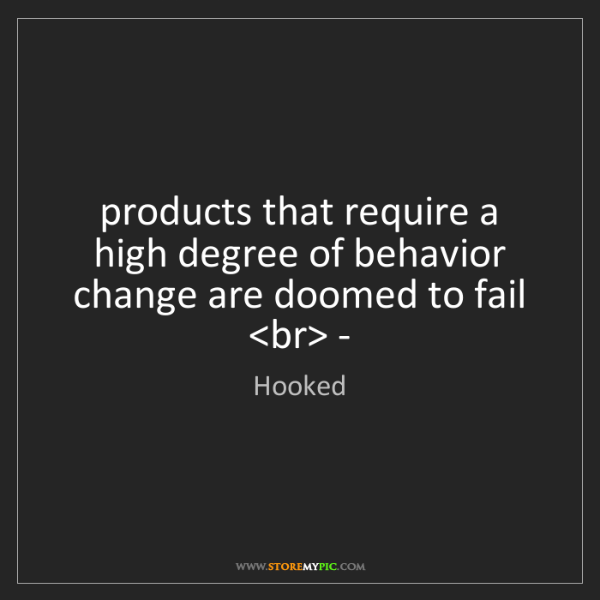 Hooked: products that require a high degree of behavior change...