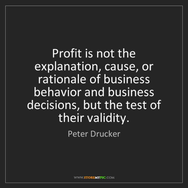 Peter Drucker: Profit is not the explanation, cause, or rationale of...