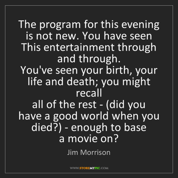 Jim Morrison: The program for this evening   is not new. You have seen...