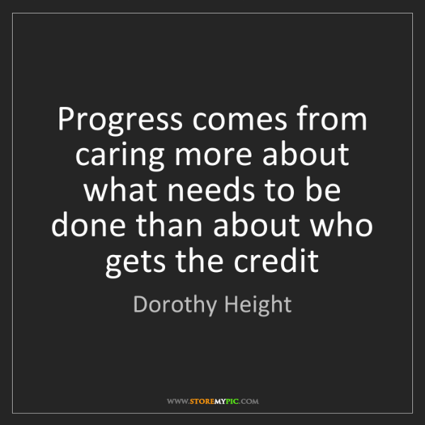 Dorothy Height: Progress comes from caring more about what needs to be...