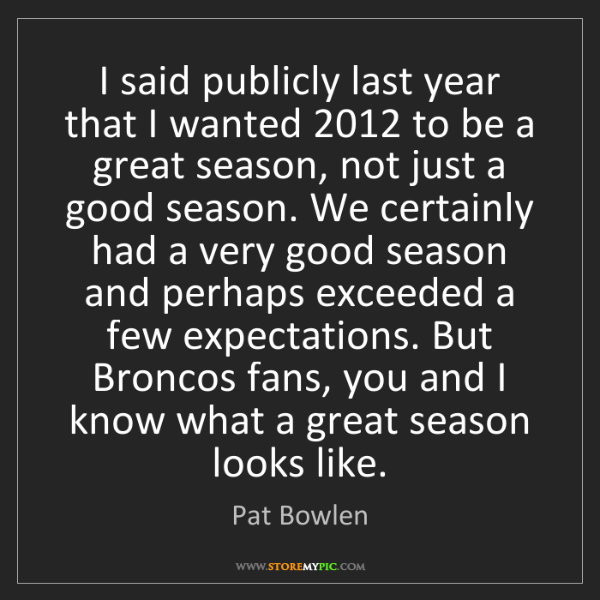 Pat Bowlen: I said publicly last year that I wanted 2012 to be a...