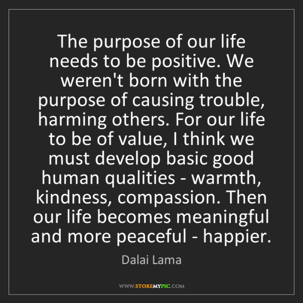 Dalai Lama: The purpose of our life needs to be positive. We weren't...