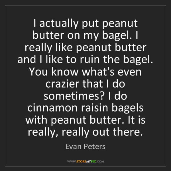 Evan Peters: I actually put peanut butter on my bagel. I really like...