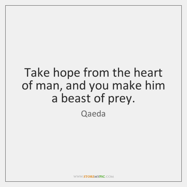 Take hope from the heart of man, and you make him a ...
