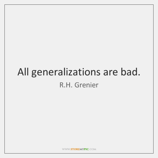 All generalizations are bad.