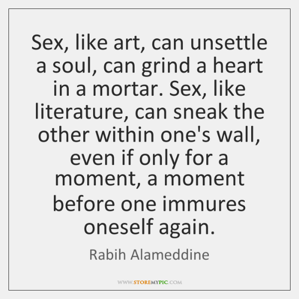 Sex, like art, can unsettle a soul, can grind a heart in ...