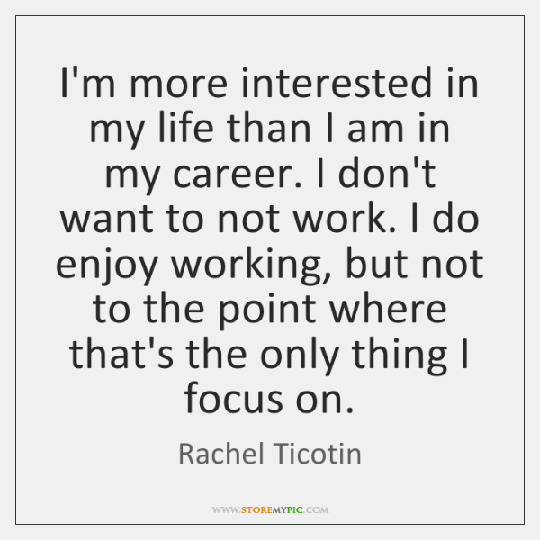 I'm more interested in my life than I am in my career. ...