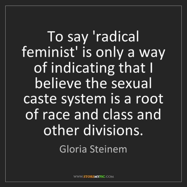 Gloria Steinem: To say 'radical feminist' is only a way of indicating...