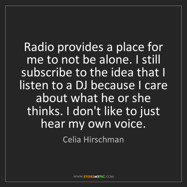 Celia Hirschman: Radio provides a place for me to not be alone. I still...