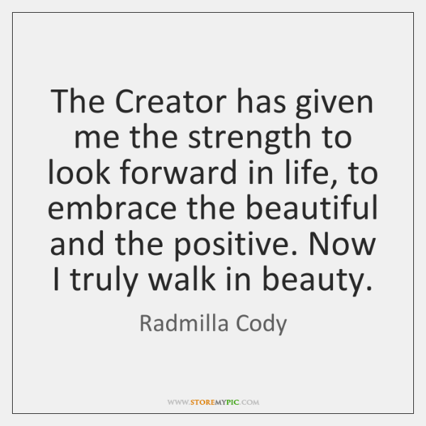 The Creator has given me the strength to look forward in life, ...