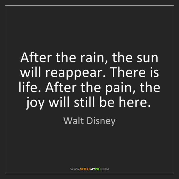 Walt Disney: After the rain, the sun will reappear. There is life....