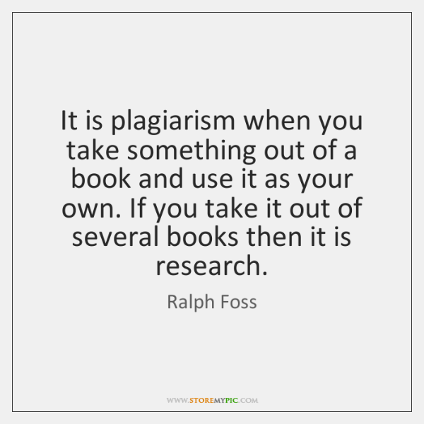 It is plagiarism when you take something out of a book and ...