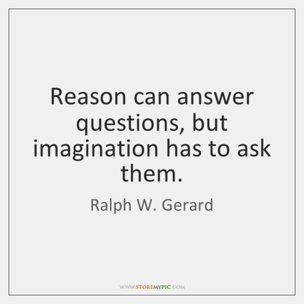 Reason can answer questions, but imagination has to ask them.
