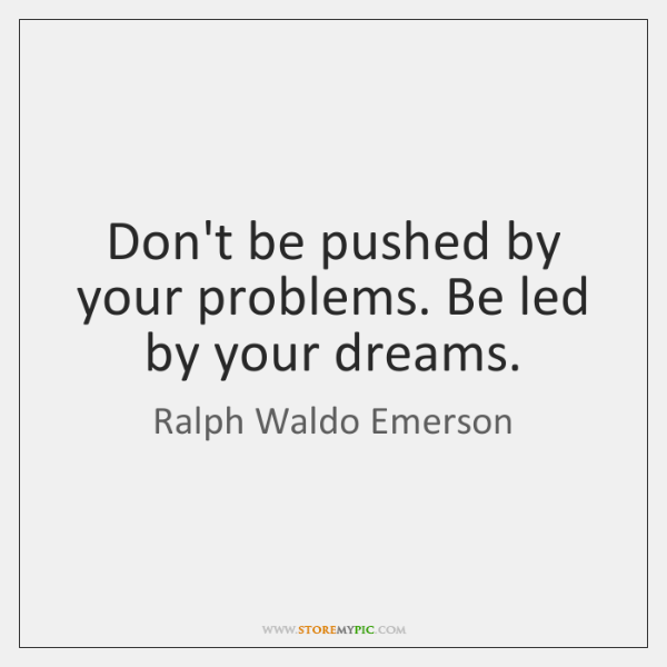 Dont Be Pushed By Your Problems Be Led By Your Dreams Storemypic