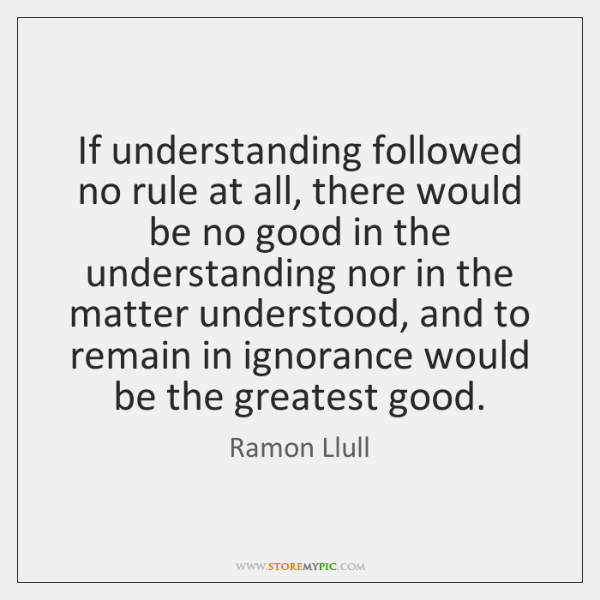 If understanding followed no rule at all, there would be no good ...