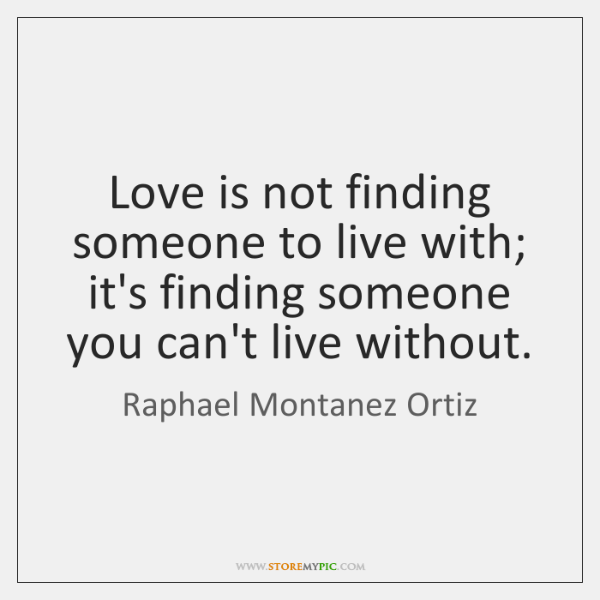 Love is not finding someone to live with; it's finding someone you ...