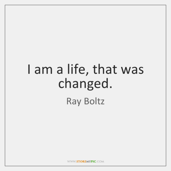I am a life, that was changed.
