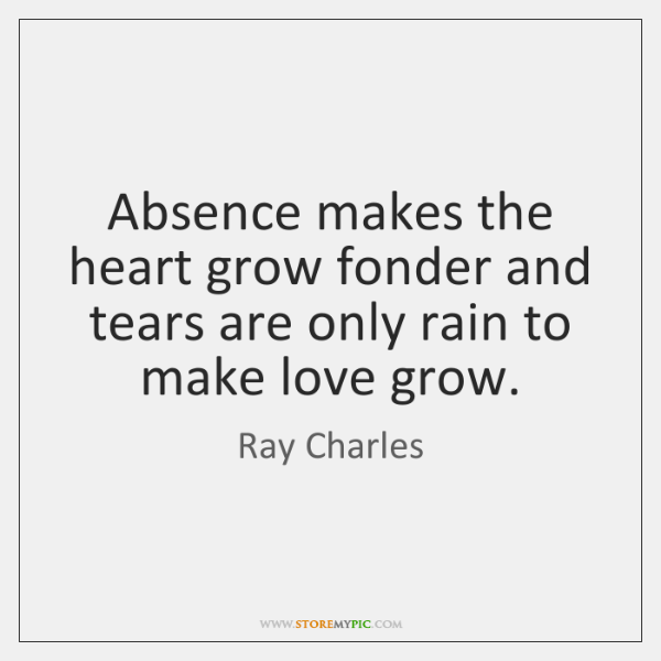 Absence makes the heart grow fonder and tears are only rain to ...