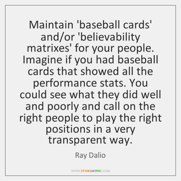 Maintain 'baseball cards' and/or 'believability matrixes' for your people. Imagine if ...