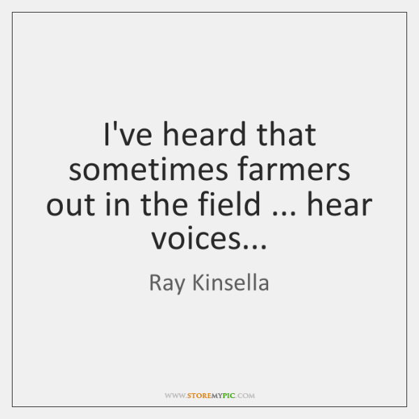 I've heard that sometimes farmers out in the field ... hear voices...