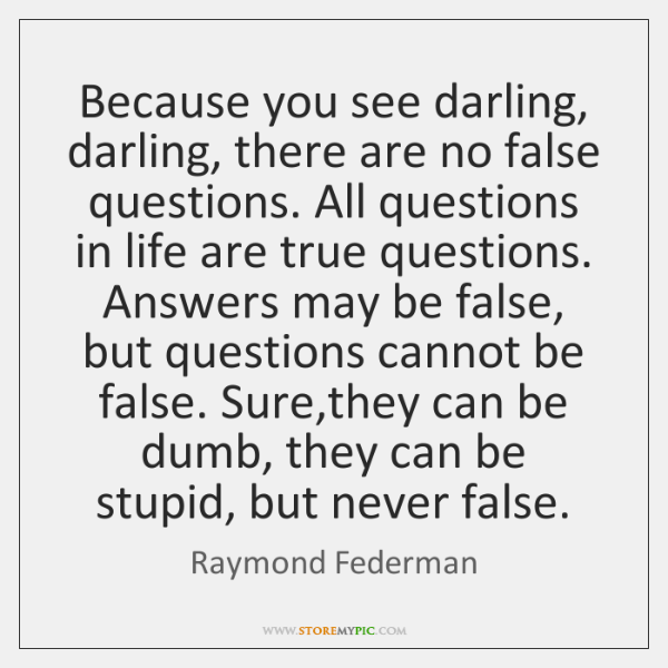 Because you see darling, darling, there are no false questions. All questions ...
