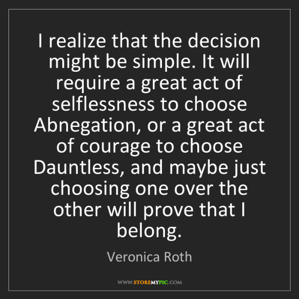Veronica Roth: I realize that the decision might be simple. It will...