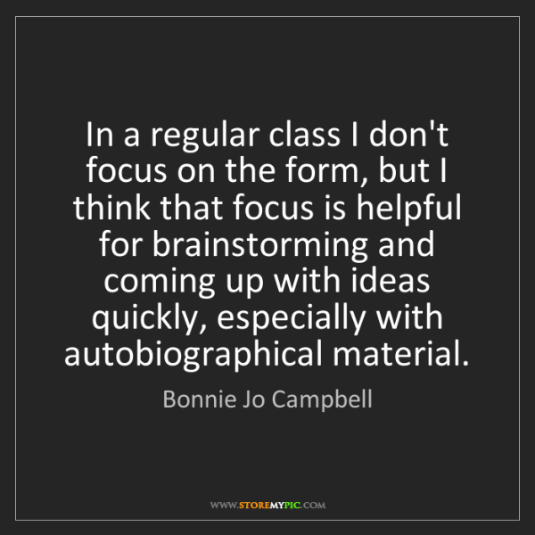 Bonnie Jo Campbell: In a regular class I don't focus on the form, but I think...