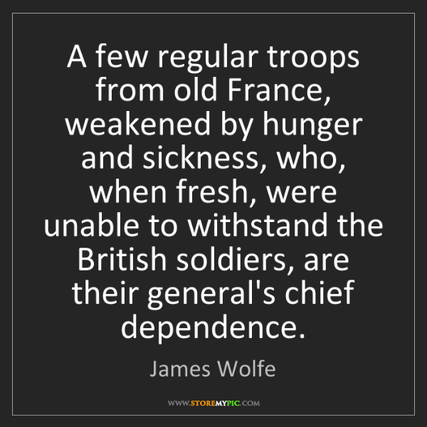 James Wolfe: A few regular troops from old France, weakened by hunger...