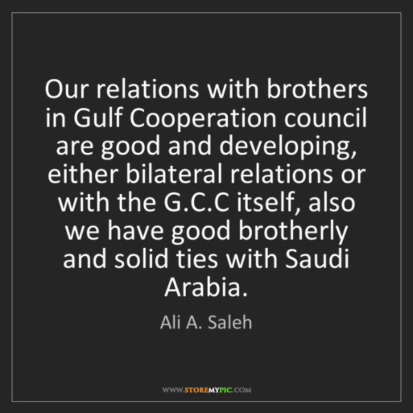Ali A. Saleh: Our relations with brothers in Gulf Cooperation council...