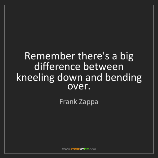 Frank Zappa: Remember there's a big difference between kneeling down...