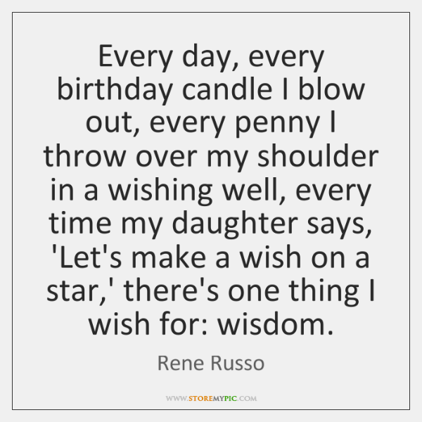 Every day, every birthday candle I blow out, every penny I throw ...