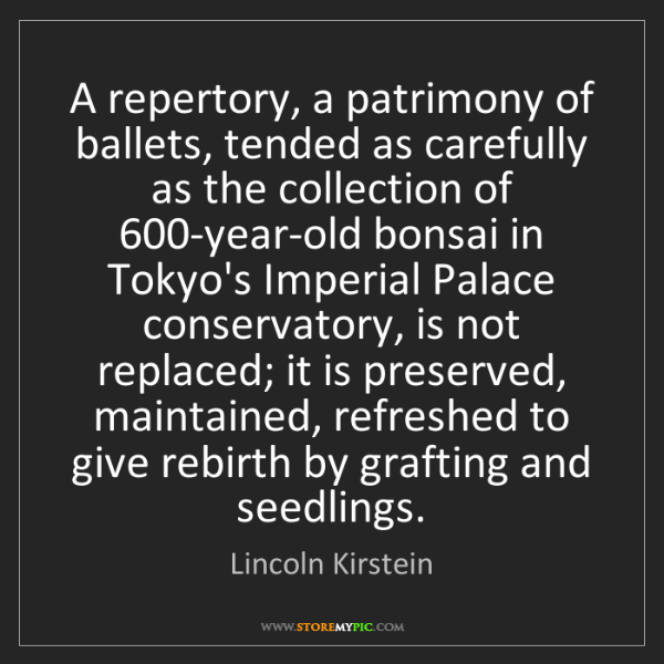 Lincoln Kirstein: A repertory, a patrimony of ballets, tended as carefully...