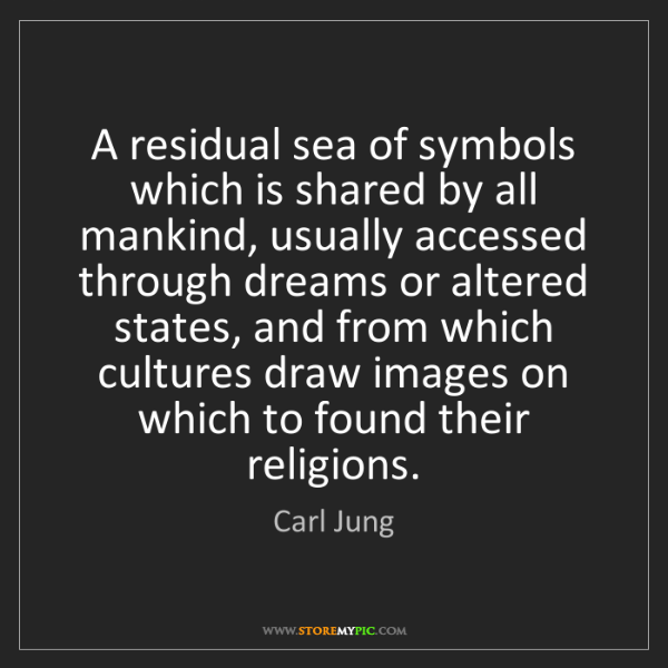 Carl Jung: A residual sea of symbols which is shared by all mankind,...
