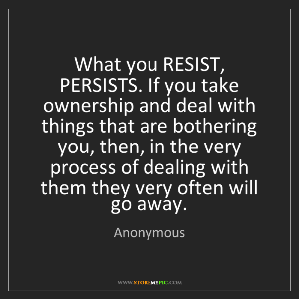 Anonymous: What you RESIST, PERSISTS. If you take ownership and...