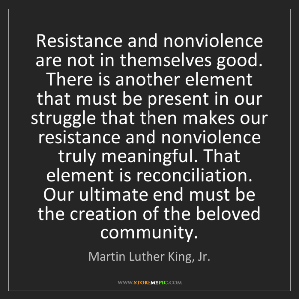 Martin Luther King, Jr.: Resistance and nonviolence are not in themselves good....