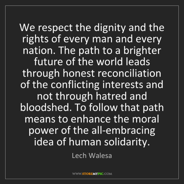 Lech Walesa: We respect the dignity and the rights of every man and...